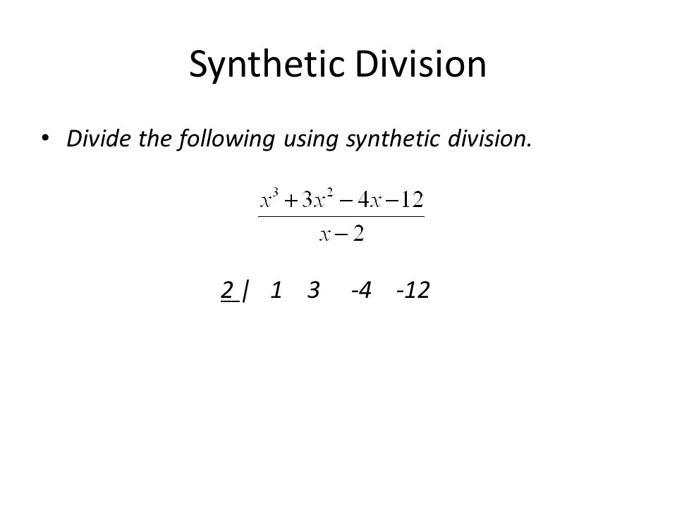 Synthetic Division Divide the following using synthetic division. 2 | 1 3 -4 -12