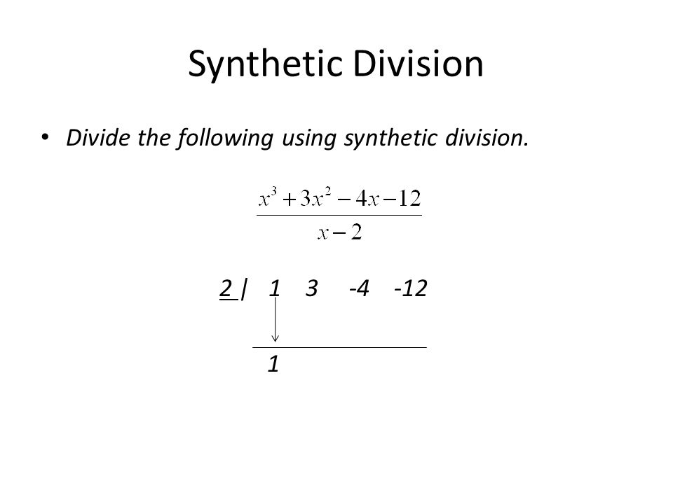 Synthetic Division Divide the following using synthetic division. 2 | 1 3 -4 -12 1