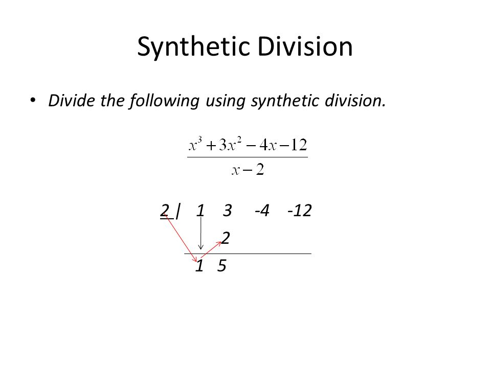 Synthetic Division Divide the following using synthetic division. 2 | 1 3 -4 -12 2 1 5