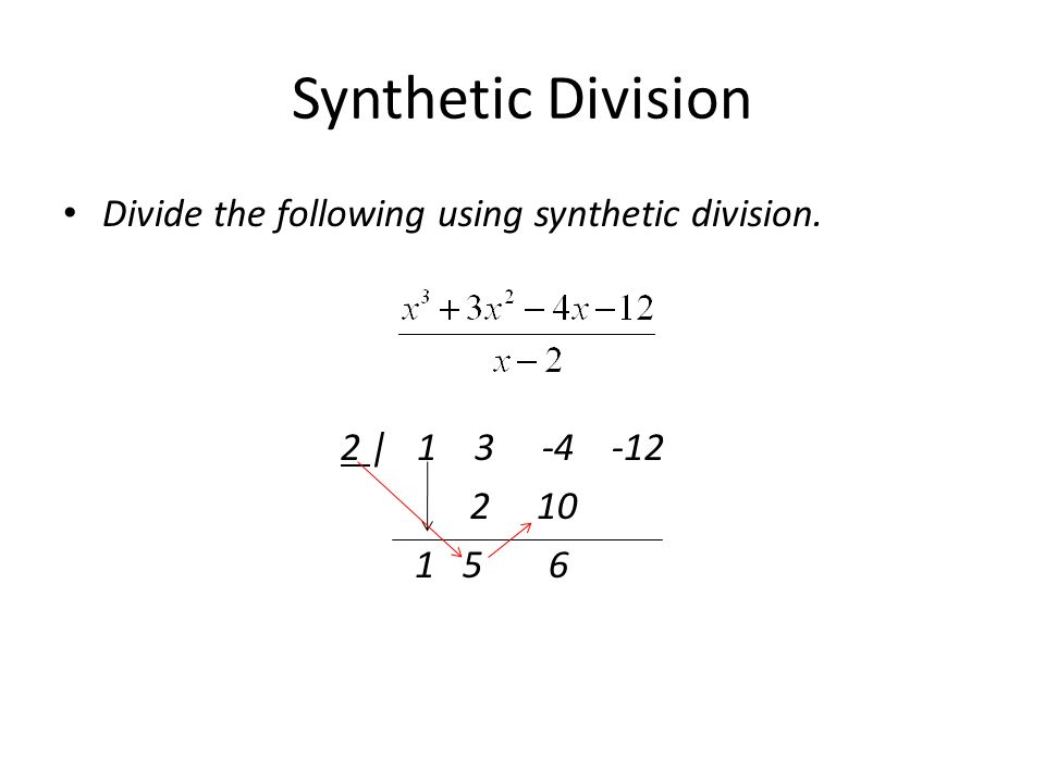 Synthetic Division Divide the following using synthetic division. 2 | 1 3 -4 -12 2 10 1 5 6