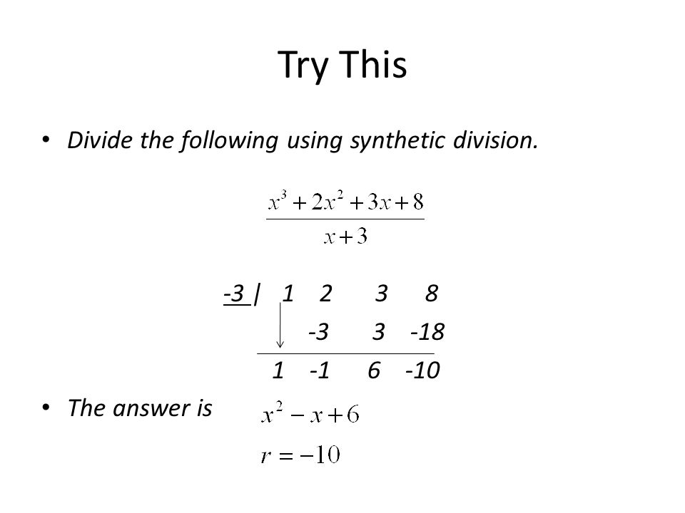 Try This Divide the following using synthetic division. -3 | 1 2 3 8 -3 3 -18 1 -1 6 -10 The answer is