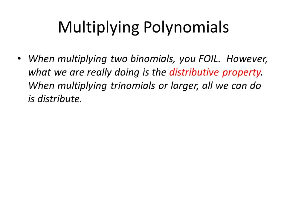 Multiplying Polynomials When multiplying two binomials, you FOIL. However, what we are really doing is the distributive property. When multiplying tri