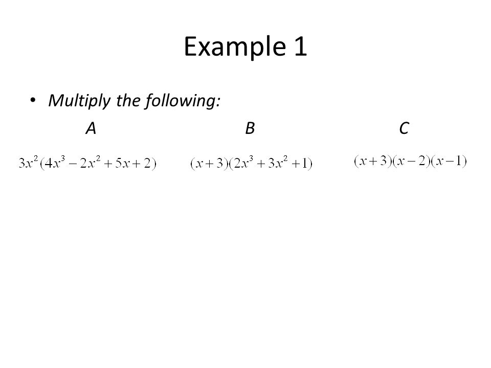 Example 1 Multiply the following: A B C