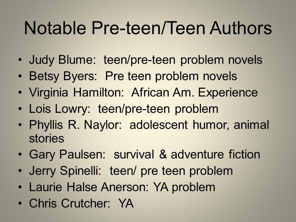 Notable Pre-teen/Teen Authors Judy Blume: teen/pre-teen problem novels Betsy Byers: Pre teen problem novels Virginia Hamilton: African Am. Experience