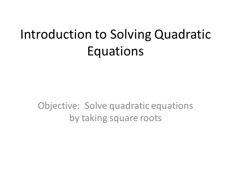 Introduction to Solving Quadratic Equations Objective: Solve quadratic equations by taking square roots