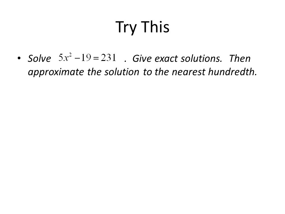 Try This Solve. Give exact solutions. Then approximate the solution to the nearest hundredth.