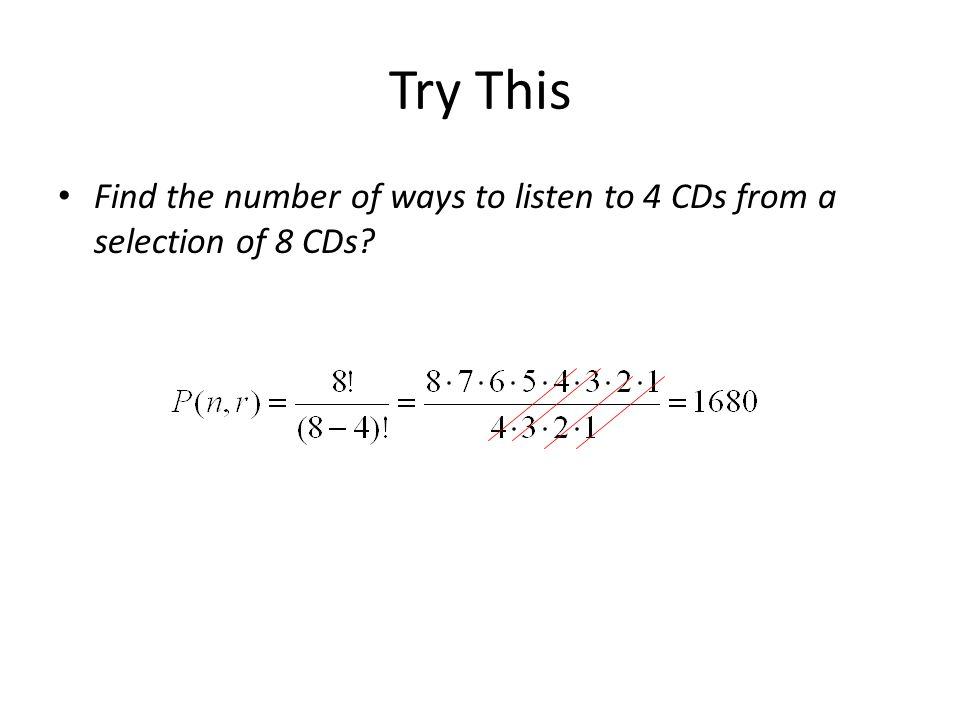Try This Find the number of ways to listen to 4 CDs from a selection of 8 CDs?