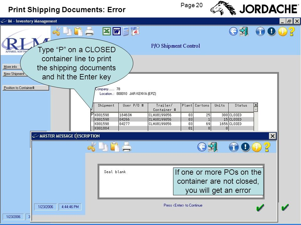 Page 20 Print Shipping Documents: Error Type P on a CLOSED container line to print the shipping documents and hit the Enter key P If one or more POs on the container are not closed, you will get an error