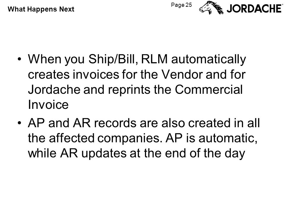 Page 25 What Happens Next When you Ship/Bill, RLM automatically creates invoices for the Vendor and for Jordache and reprints the Commercial Invoice AP and AR records are also created in all the affected companies.