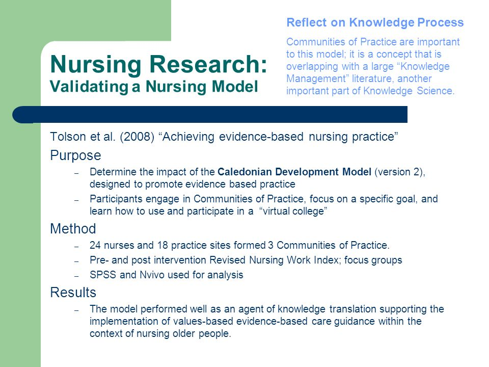 Nursing Research: Validating a Nursing Model Tolson et al. (2008) Achieving evidence-based nursing practice Purpose – Determine the impact of the Cale