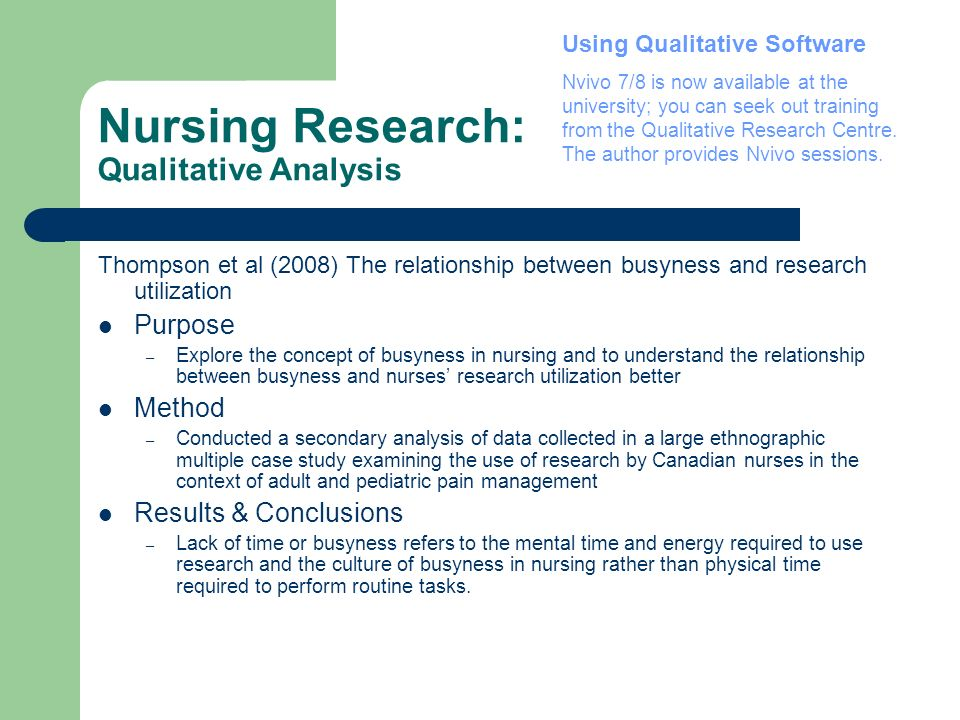 Nursing Research: Qualitative Analysis Thompson et al (2008) The relationship between busyness and research utilization Purpose – Explore the concept