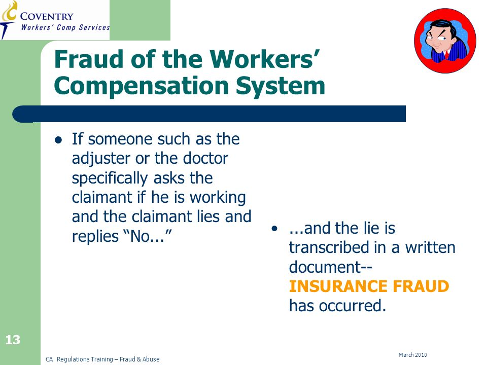 CA Regulations Training – Fraud & Abuse March Fraud of the Workers Compensation System If someone such as the adjuster or the doctor specifically asks the claimant if he is working and the claimant lies and replies No......and the lie is transcribed in a written document-- INSURANCE FRAUD has occurred.