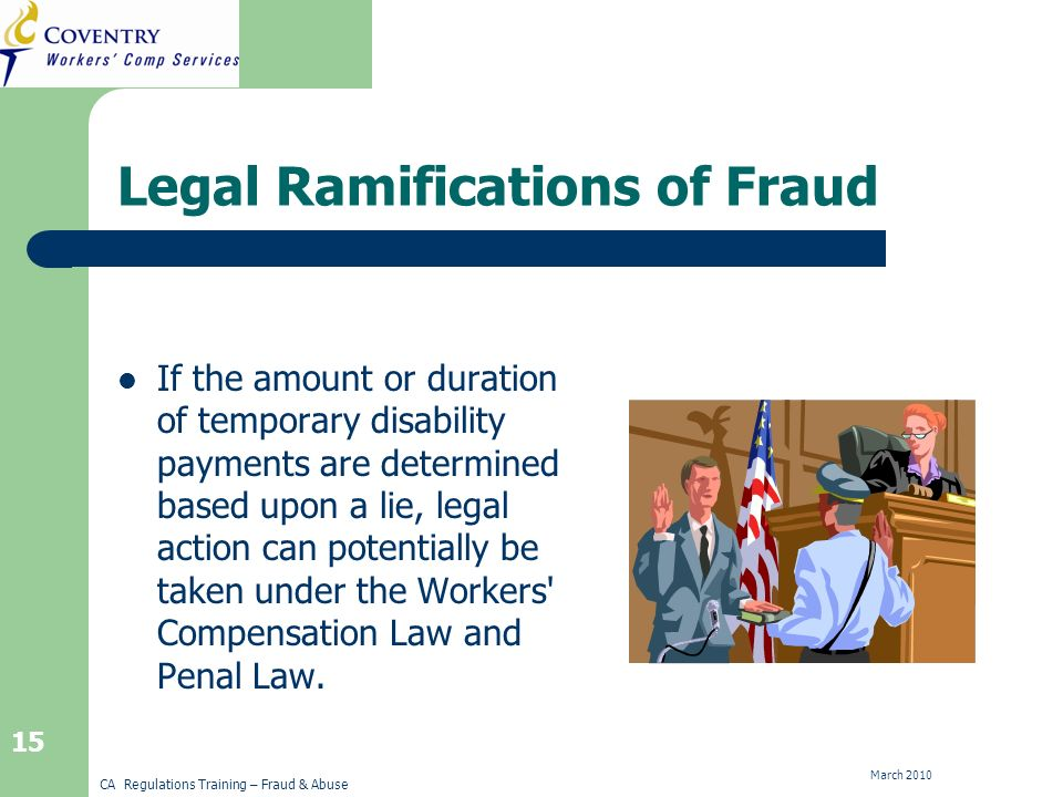 CA Regulations Training – Fraud & Abuse March 2010 15 Legal Ramifications of Fraud If the amount or duration of temporary disability payments are determined based upon a lie, legal action can potentially be taken under the Workers Compensation Law and Penal Law.