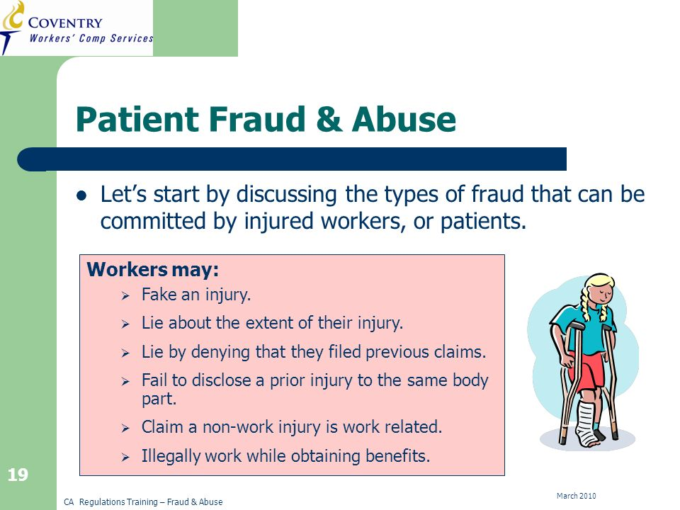 CA Regulations Training – Fraud & Abuse March Workers may: Patient Fraud & Abuse Lets start by discussing the types of fraud that can be committed by injured workers, or patients.