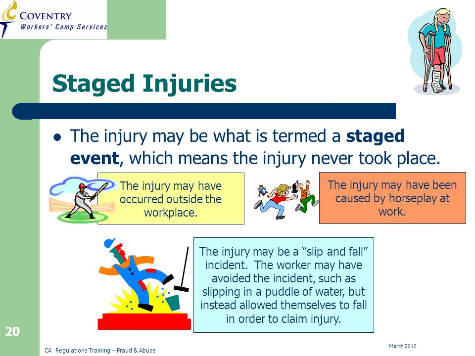 CA Regulations Training – Fraud & Abuse March 2010 20 Staged Injuries The injury may be what is termed a staged event, which means the injury never took place.