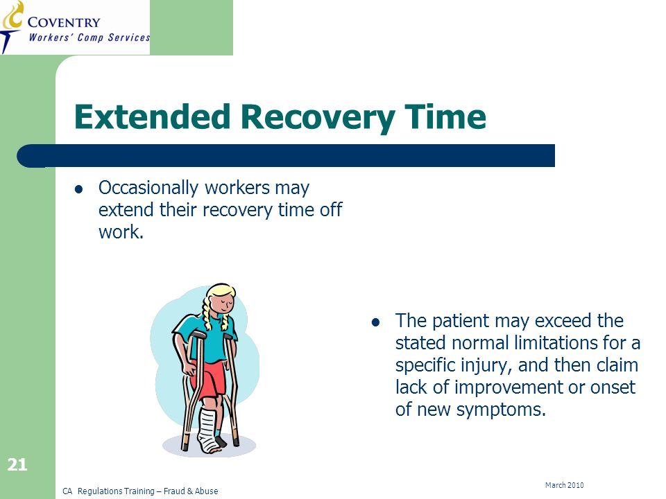CA Regulations Training – Fraud & Abuse March 2010 21 Extended Recovery Time Occasionally workers may extend their recovery time off work.