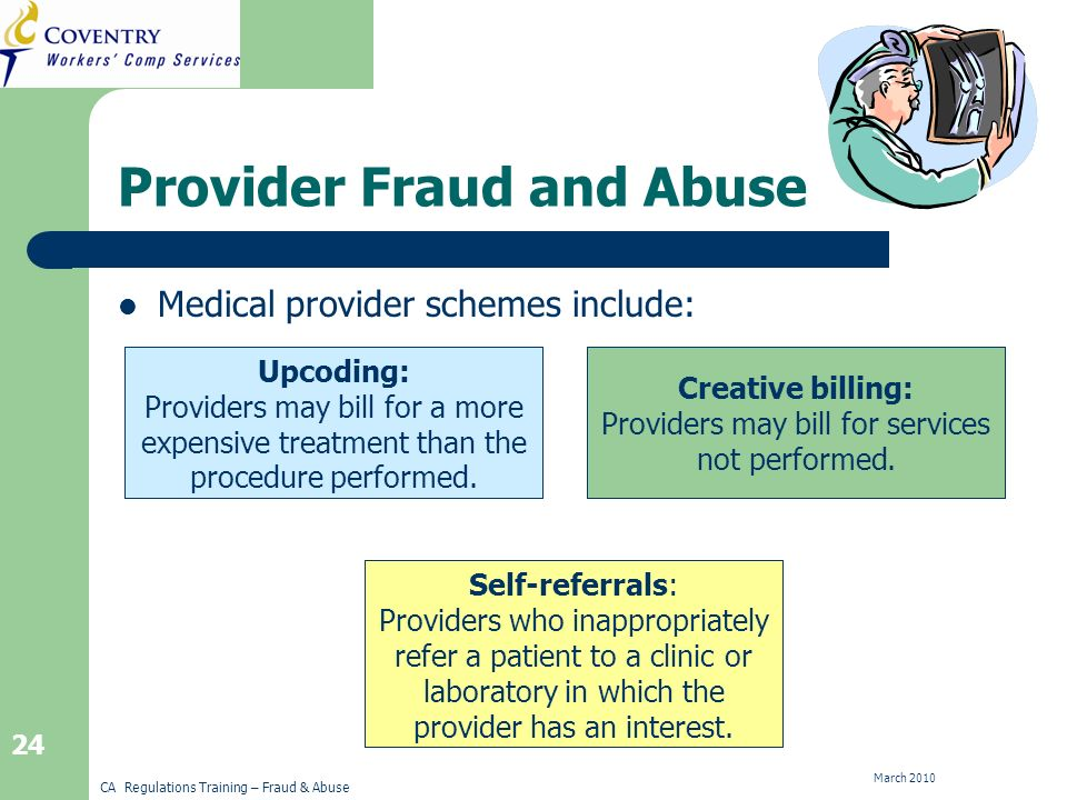 CA Regulations Training – Fraud & Abuse March 2010 24 Self-Referrals Creative BillingUpcoding Provider Fraud and Abuse Medical provider schemes include: Upcoding: Providers may bill for a more expensive treatment than the procedure performed.