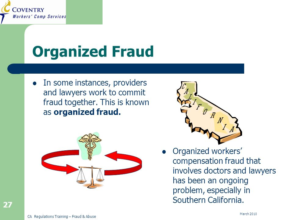 CA Regulations Training – Fraud & Abuse March Organized Fraud In some instances, providers and lawyers work to commit fraud together.
