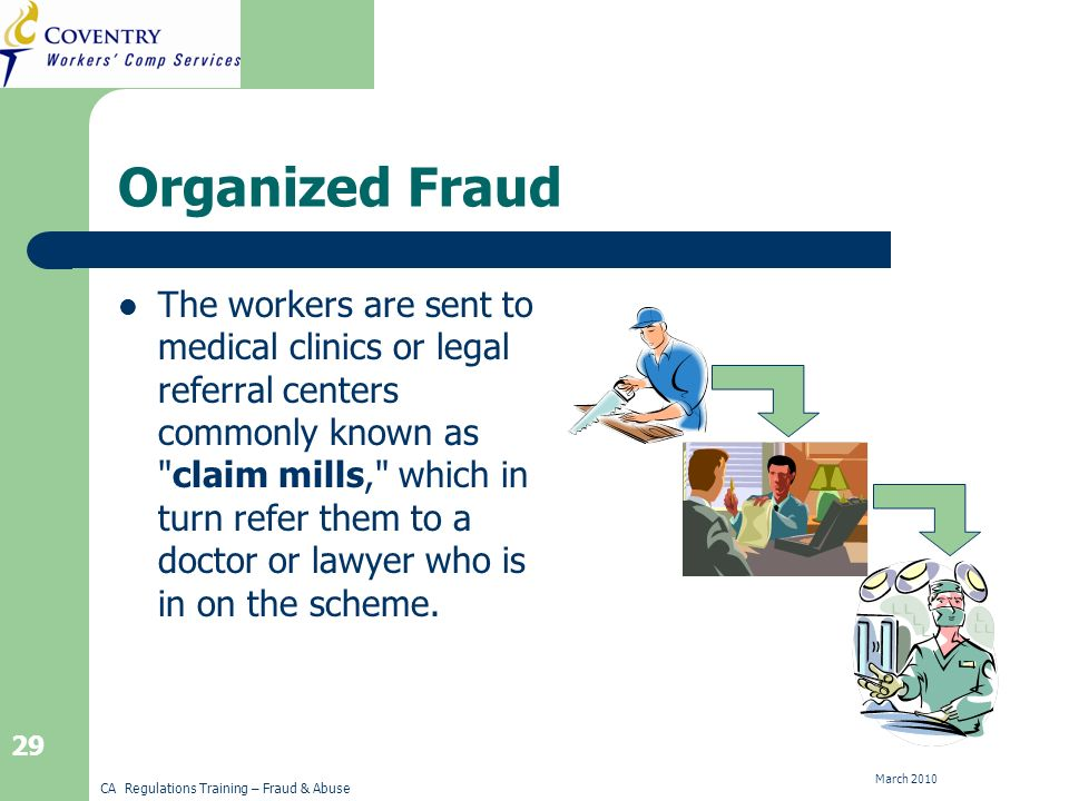 CA Regulations Training – Fraud & Abuse March Organized Fraud The workers are sent to medical clinics or legal referral centers commonly known as claim mills, which in turn refer them to a doctor or lawyer who is in on the scheme.