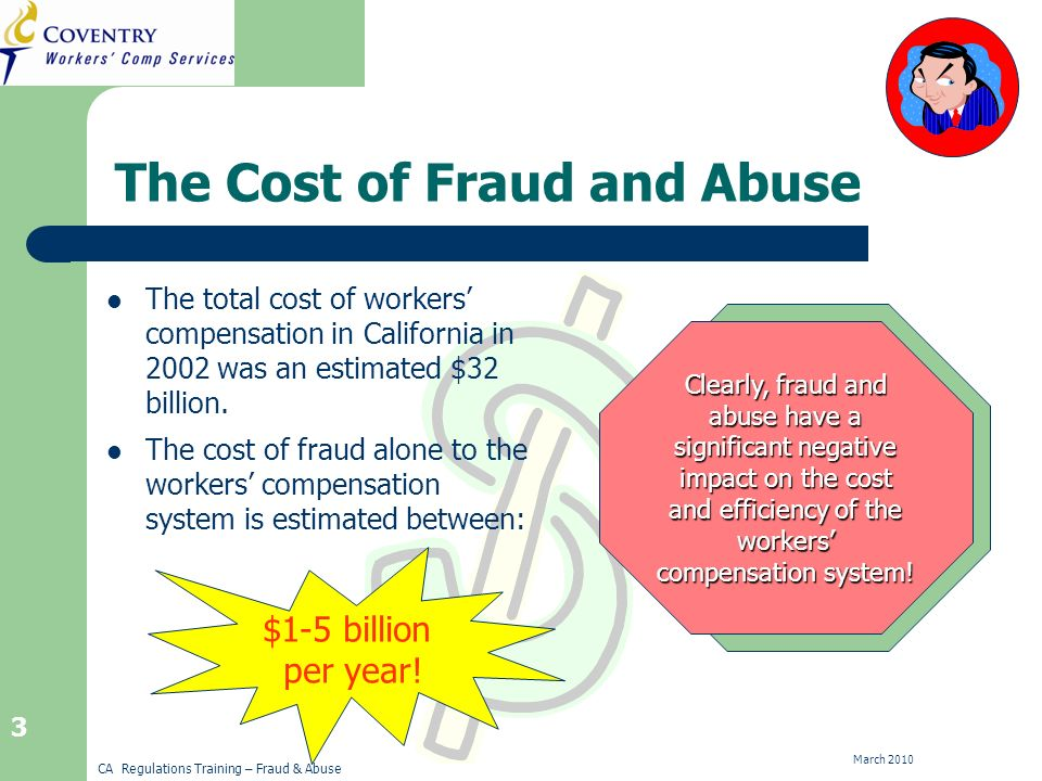 CA Regulations Training – Fraud & Abuse March The Cost of Fraud and Abuse The total cost of workers compensation in California in 2002 was an estimated $32 billion.