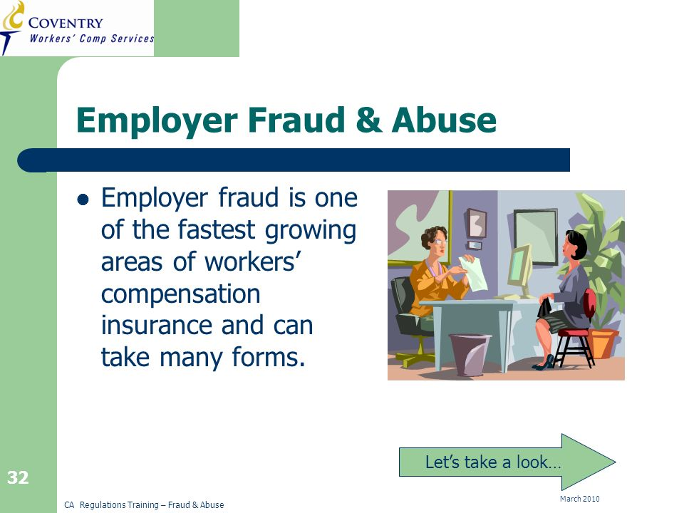 CA Regulations Training – Fraud & Abuse March Employer Fraud & Abuse Employer fraud is one of the fastest growing areas of workers compensation insurance and can take many forms.