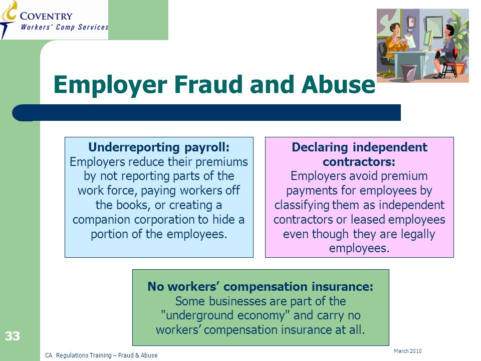 CA Regulations Training – Fraud & Abuse March No Workers Compensation Insurance No workers compensation insurance: Some businesses are part of the underground economy and carry no workers compensation insurance at all.