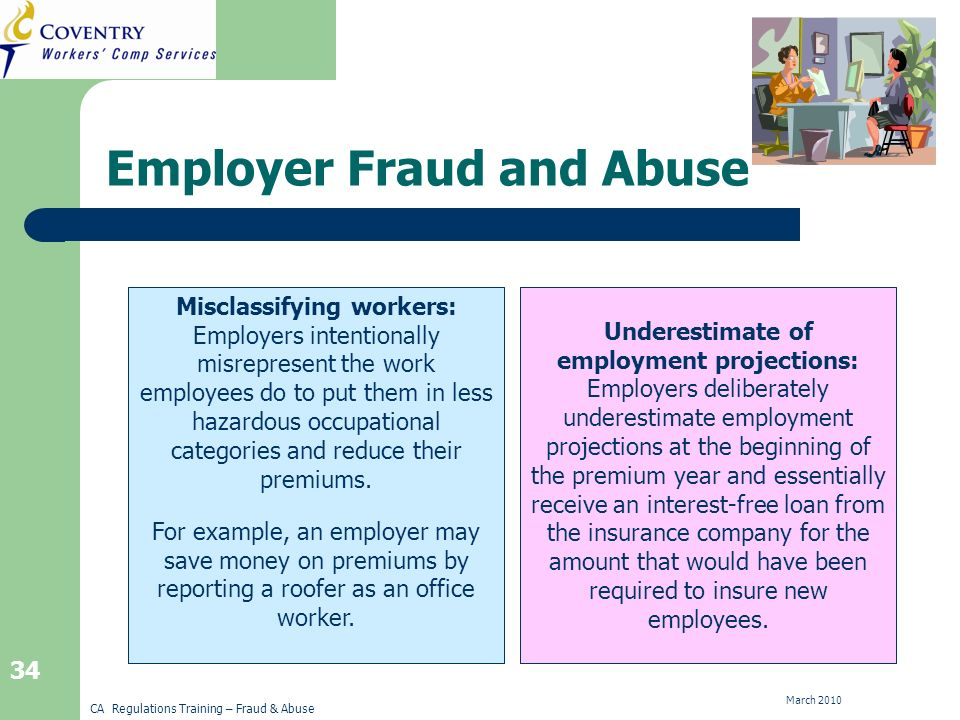 CA Regulations Training – Fraud & Abuse March 2010 34 Employer Fraud and Abuse Underestimating Employment Projections Misclassifying Workers Misclassifying workers: Employers intentionally misrepresent the work employees do to put them in less hazardous occupational categories and reduce their premiums.