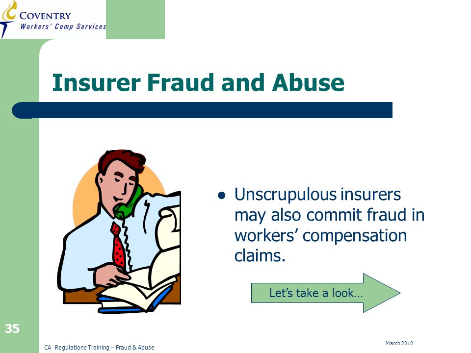 CA Regulations Training – Fraud & Abuse March Insurer Fraud and Abuse Unscrupulous insurers may also commit fraud in workers compensation claims.