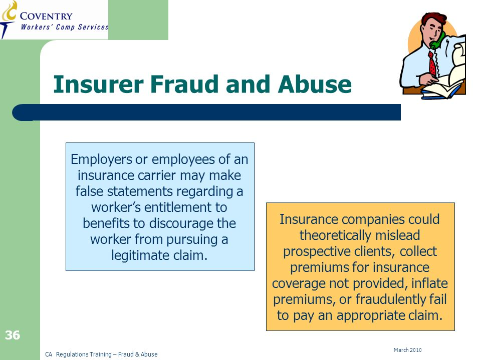 CA Regulations Training – Fraud & Abuse March Insurer Fraud and Abuse Employers or employees of an insurance carrier may make false statements regarding a workers entitlement to benefits to discourage the worker from pursuing a legitimate claim.