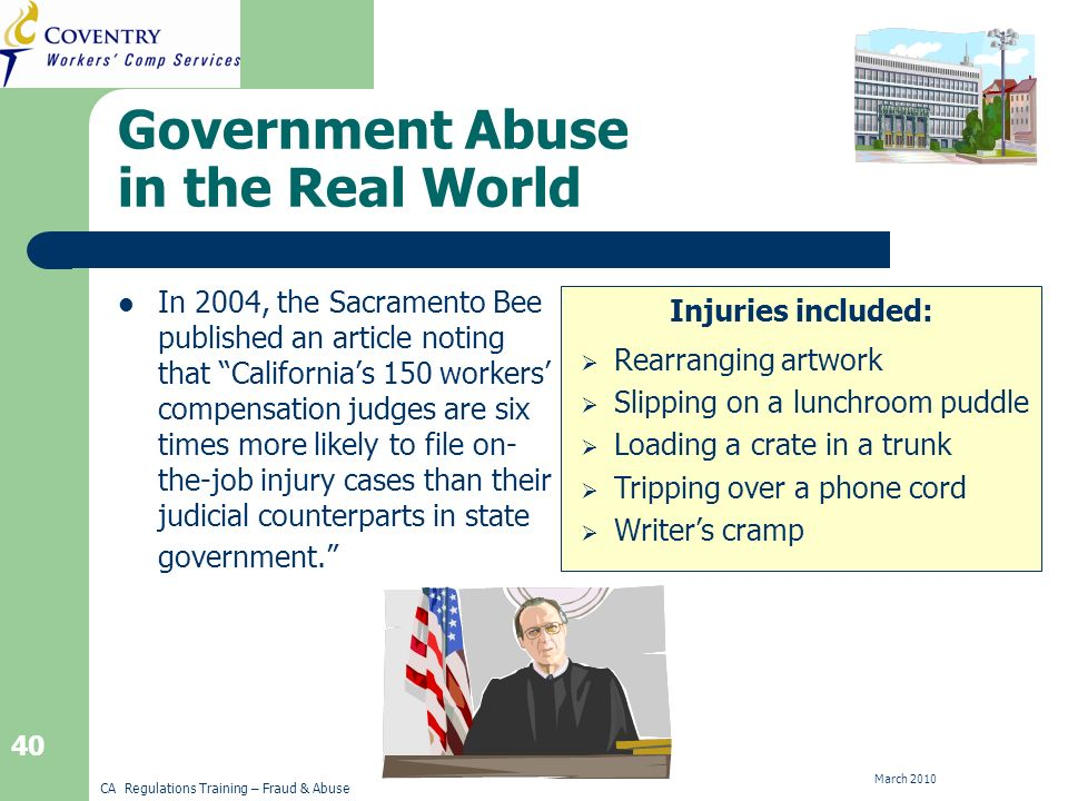 CA Regulations Training – Fraud & Abuse March 2010 40 Injuries included: Government Abuse in the Real World In 2004, the Sacramento Bee published an article noting that Californias 150 workers compensation judges are six times more likely to file on- the-job injury cases than their judicial counterparts in state government.