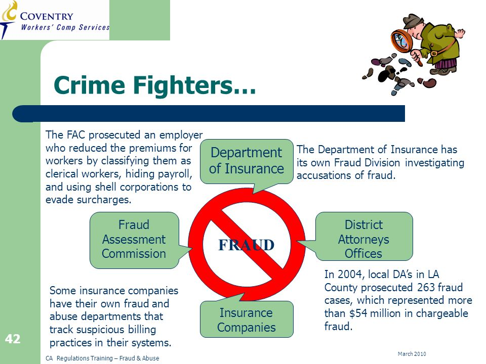 CA Regulations Training – Fraud & Abuse March 2010 42 Crime Fighters… FRAUD Department of Insurance District Attorneys Offices Insurance Companies Fraud Assessment Commission In 2004, local DAs in LA County prosecuted 263 fraud cases, which represented more than $54 million in chargeable fraud.