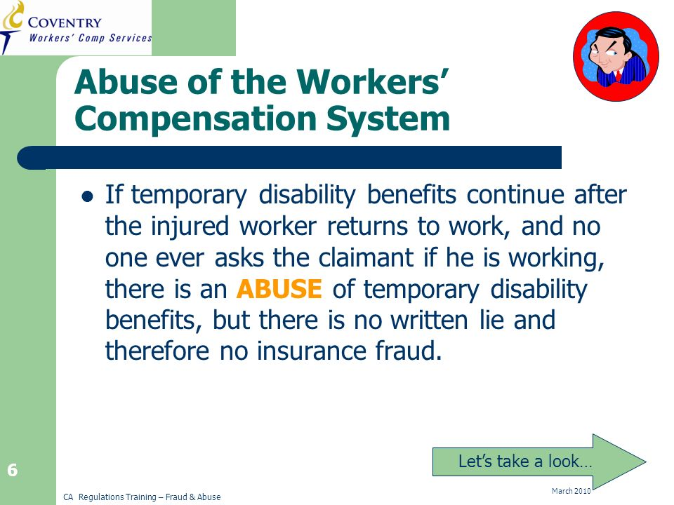 CA Regulations Training – Fraud & Abuse March Abuse of the Workers Compensation System If temporary disability benefits continue after the injured worker returns to work, and no one ever asks the claimant if he is working, there is an ABUSE of temporary disability benefits, but there is no written lie and therefore no insurance fraud.