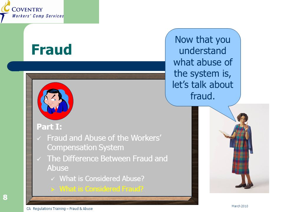 CA Regulations Training – Fraud & Abuse March 2010 29 Organized Fraud The workers are sent to medical clinics or legal referral centers commonly known as claim mills, which in turn refer them to a doctor or lawyer who is in on the scheme.