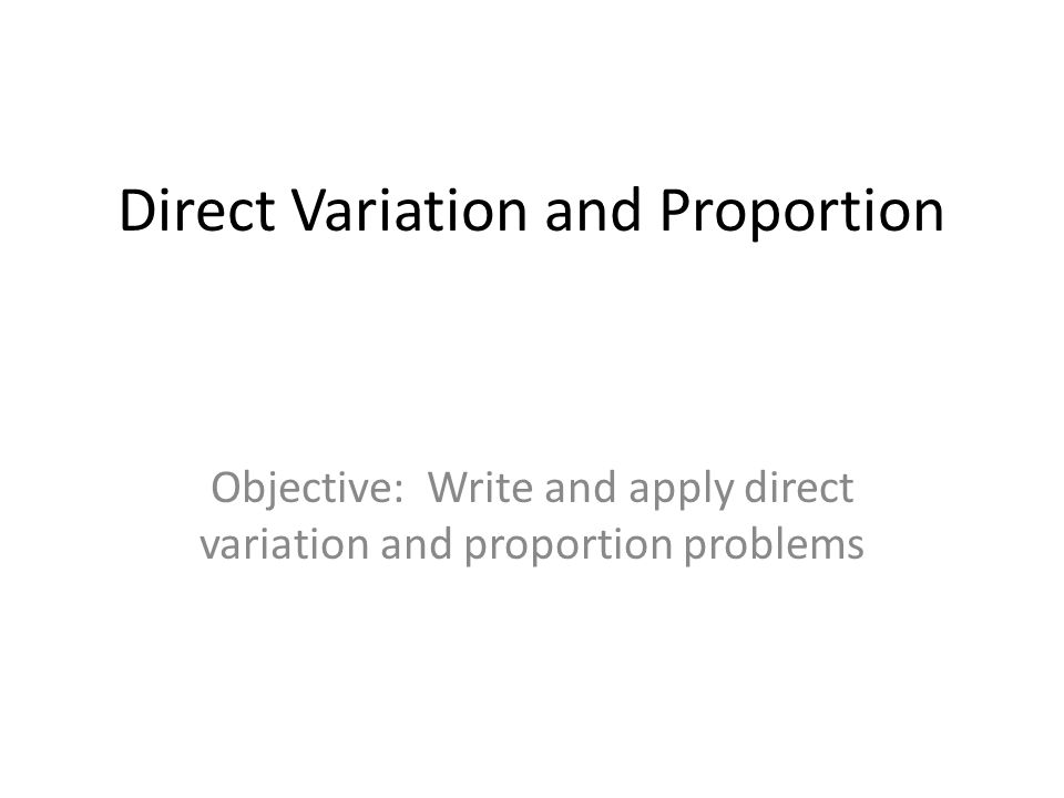 Direct Variation and Proportion Objective: Write and apply direct variation and proportion problems