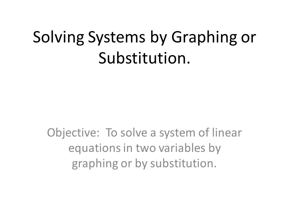 Solving Systems by Graphing or Substitution. Objective: To solve a system of linear equations in two variables by graphing or by substitution.