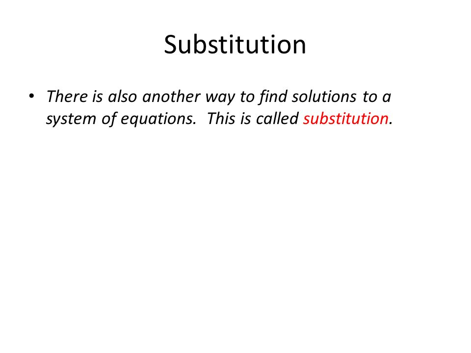 Substitution There is also another way to find solutions to a system of equations. This is called substitution.