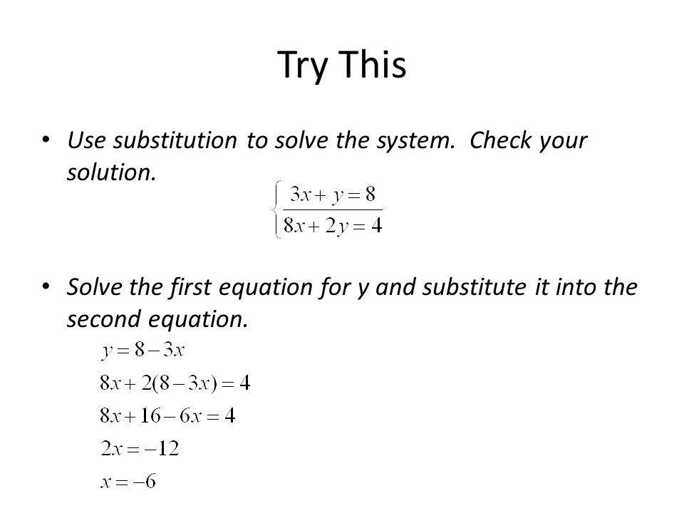 Try This Use substitution to solve the system. Check your solution. Solve the first equation for y and substitute it into the second equation.