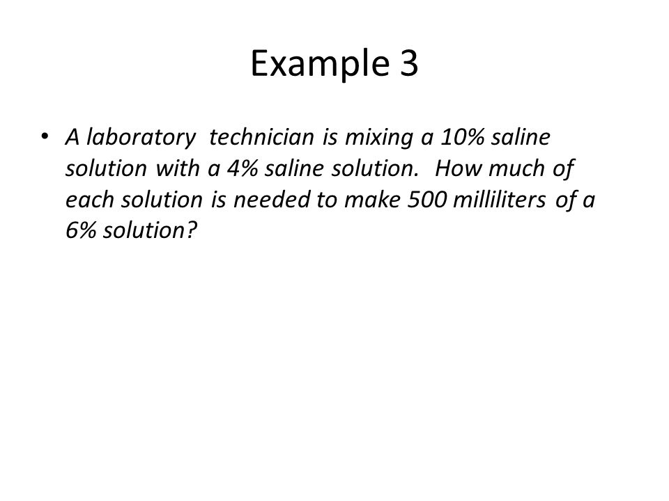 Example 3 A laboratory technician is mixing a 10% saline solution with a 4% saline solution. How much of each solution is needed to make 500 millilite