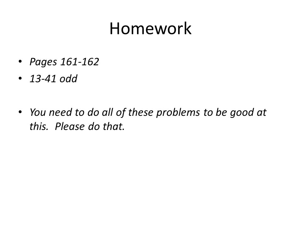 Homework Pages 161-162 13-41 odd You need to do all of these problems to be good at this. Please do that.