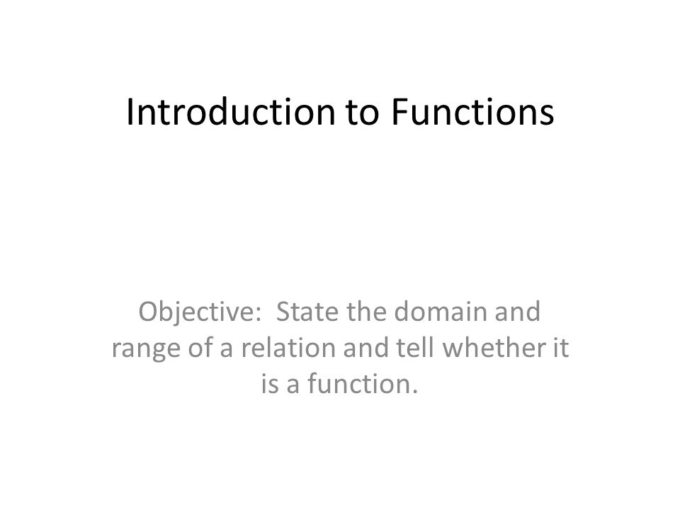 Introduction to Functions Objective: State the domain and range of a relation and tell whether it is a function.