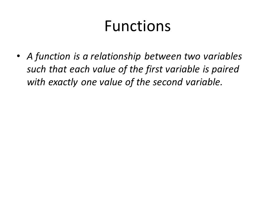 Functions A function is a relationship between two variables such that each value of the first variable is paired with exactly one value of the second