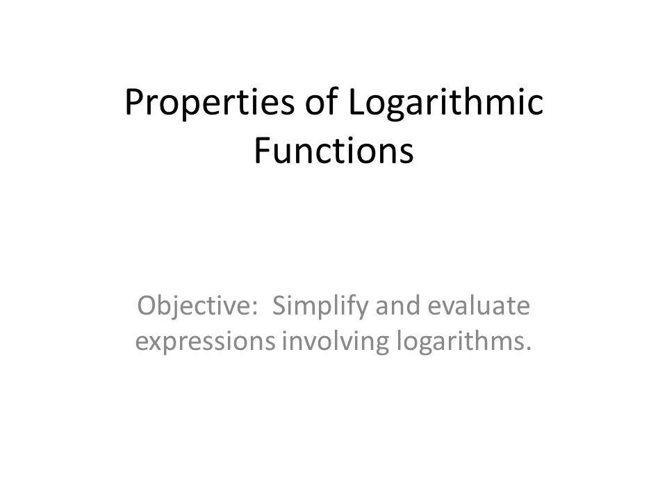 Properties of Logarithmic Functions Objective: Simplify and evaluate expressions involving logarithms.
