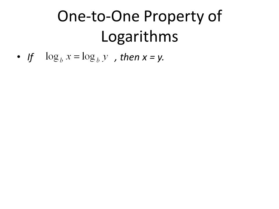 One-to-One Property of Logarithms If, then x = y.
