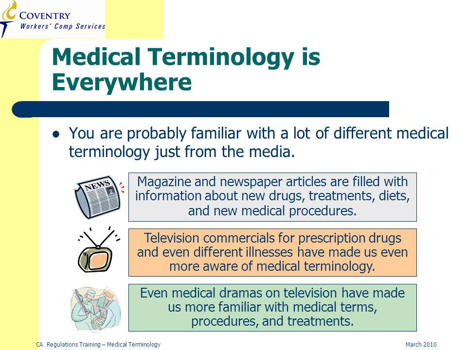 CA Regulations Training – Medical TerminologyMarch 2010 Medical Terminology is Everywhere You are probably familiar with a lot of different medical terminology just from the media.