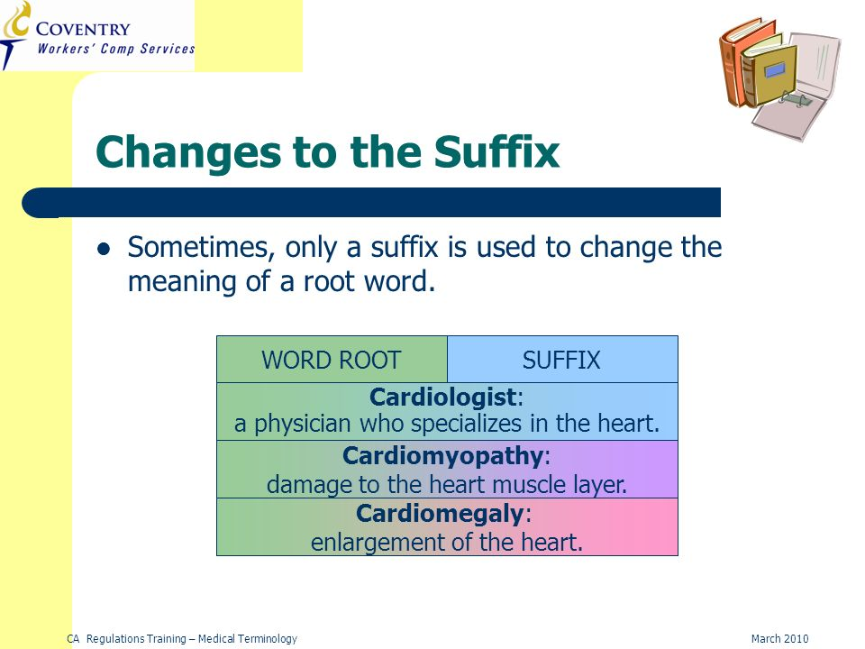 CA Regulations Training – Medical TerminologyMarch 2010 card = Heart Changes to the Suffix WORD ROOTSUFFIX -ologist card = Heart-myopathy Cardiomyopathy: damage to the heart muscle layer.