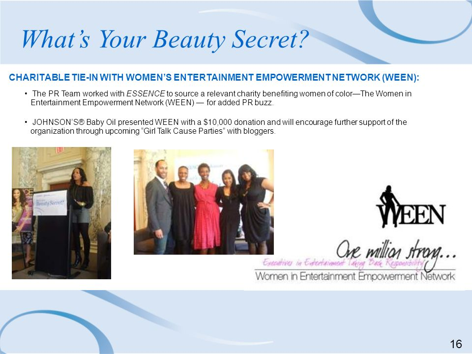 CHARITABLE TIE-IN WITH WOMENS ENTERTAINMENT EMPOWERMENT NETWORK (WEEN): Whats Your Beauty Secret? The PR Team worked with ESSENCE to source a relevant