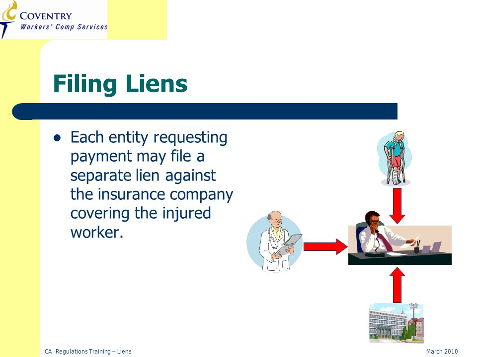 CA Regulations Training – LiensMarch 2010 Filing Liens Each entity requesting payment may file a separate lien against the insurance company covering the injured worker.