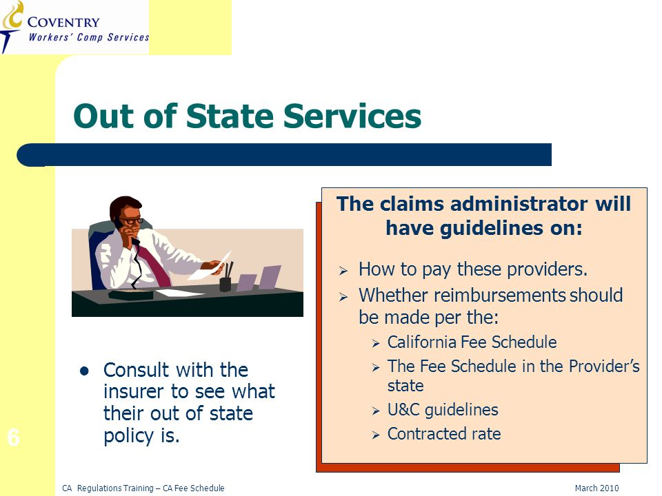 CA Regulations Training – CA Fee ScheduleMarch 2010 6 Out of State Services Consult with the insurer to see what their out of state policy is.
