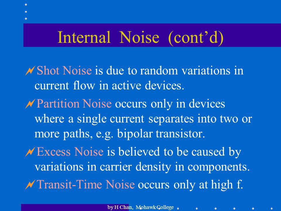 by H Chan, Mohawk College Internal Noise Thermal Noise is produced by the random motion of electrons in a conductor due to heat.Noise power, P N = kTB