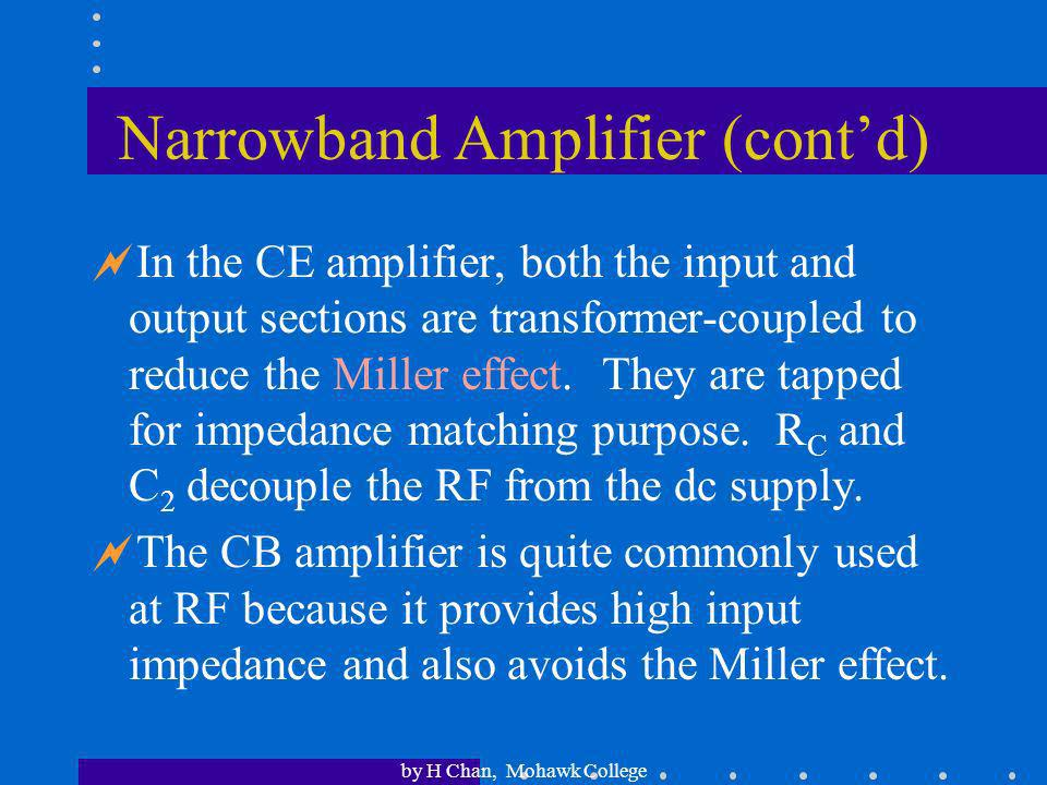 by H Chan, Mohawk College Narrow-band RF Amplifiers Many RF amplifiers use resonant circuits to limit their bandwidth. This is to filter off noise and